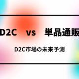 【D2C vs 単品通販】D2Cと単品通販のマーケティング戦略・考え方の違いとEC市場の未来予測